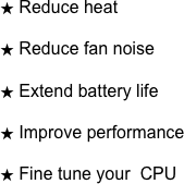 Reduce heat  Reduce fan noise  Extend battery life  Improve performance  Fine tune your  CPU